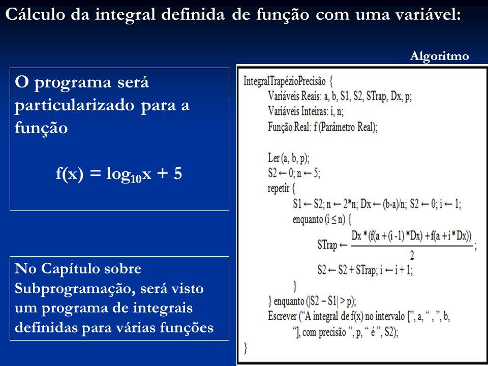 Cálculo da integral definida de função com uma variável: Algoritmo O programa será particularizado para a função f(x) = log 10 x + 5 No Capítulo sobre