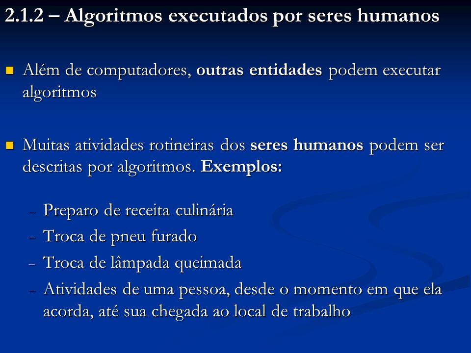 2.1.2 – Algoritmos executados por seres humanos Além de computadores, outras entidades podem executar algoritmos Além de computadores, outras entidade