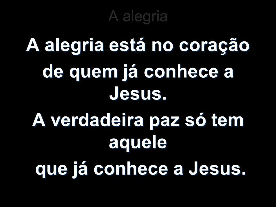 A alegria A alegria está no coração de quem já conhece a Jesus. A verdadeira paz só tem aquele que já conhece a Jesus. que já conhece a Jesus.