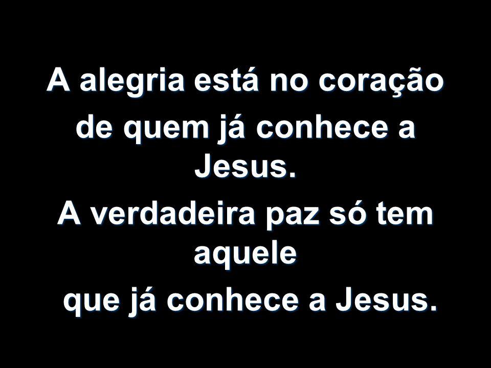 A alegria está no coração de quem já conhece a Jesus. A verdadeira paz só tem aquele que já conhece a Jesus. que já conhece a Jesus.