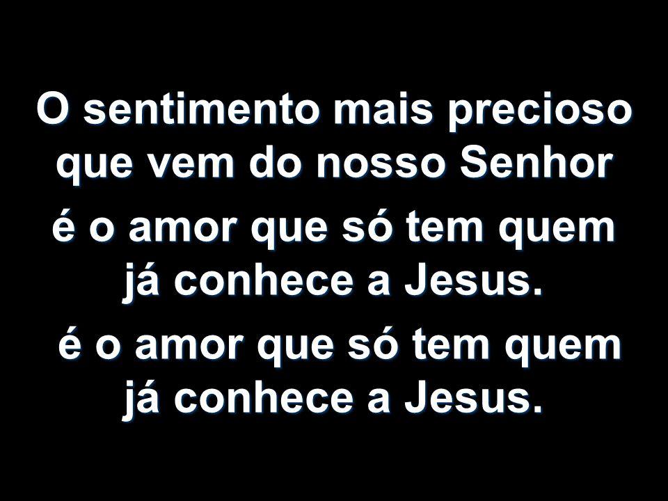O sentimento mais precioso que vem do nosso Senhor é o amor que só tem quem já conhece a Jesus. é o amor que só tem quem já conhece a Jesus. é o amor