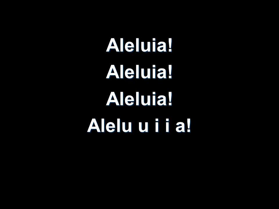 Aleluia!Aleluia!Aleluia! Alelu u i i a!