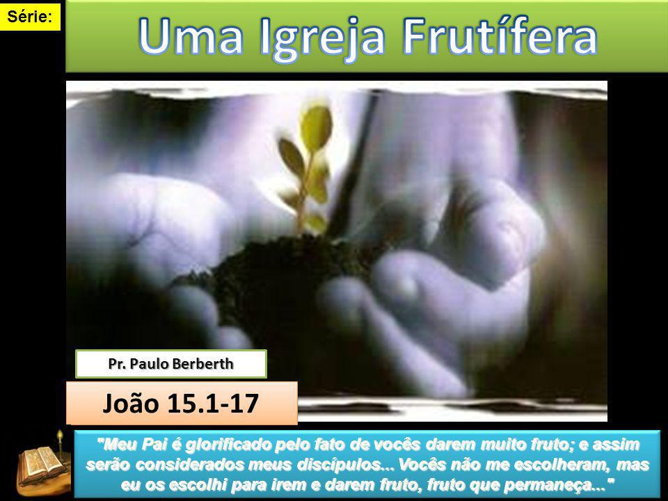 Série: João 15.1-17 João 15.1-17 Pr. Paulo Berberth