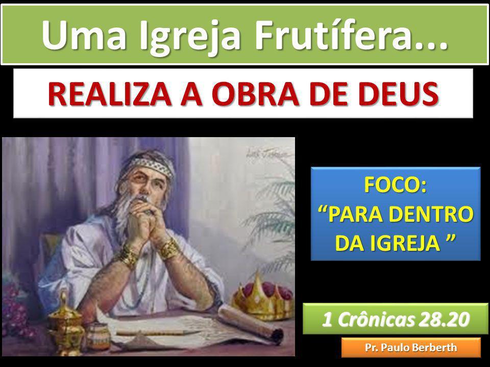 Uma Igreja Frutífera... 1 Crônicas 28.20 1 Crônicas 28.20 Pr. Paulo Berberth REALIZA A OBRA DE DEUS FOCO: PARA DENTRO DA IGREJA PARA DENTRO DA IGREJA