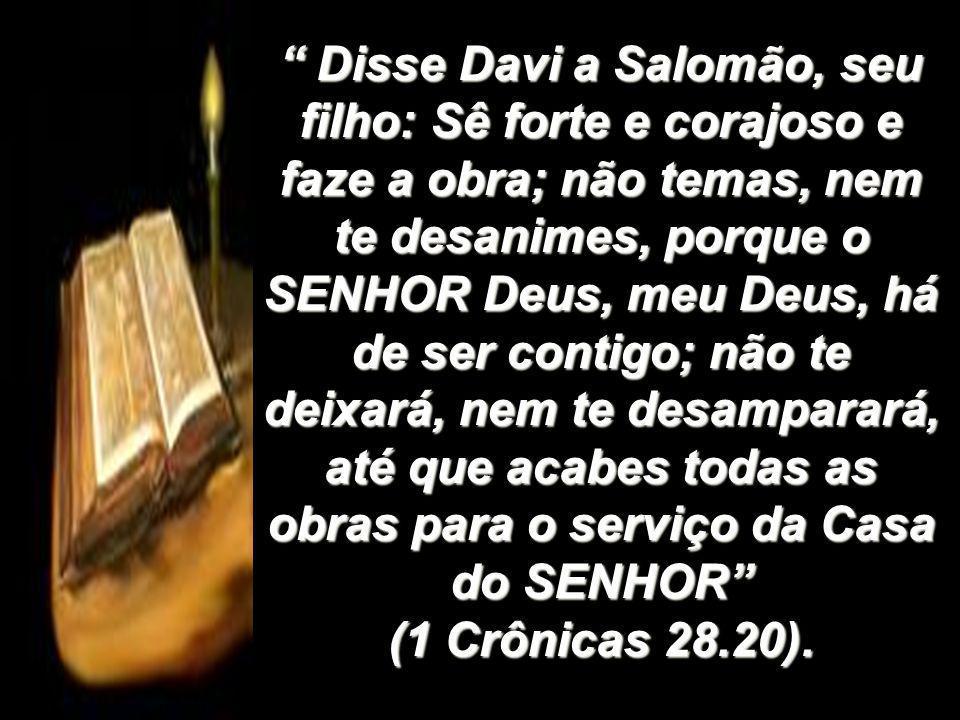 Disse Davi a Salomão, seu filho: Sê forte e corajoso e faze a obra; não temas, nem te desanimes, porque o SENHOR Deus, meu Deus, há de ser contigo; nã