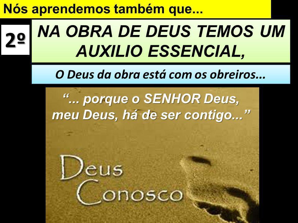 2º NA OBRA DE DEUS TEMOS UM AUXILIO ESSENCIAL,... porque o SENHOR Deus, meu Deus, há de ser contigo... Nós aprendemos também que... O Deus da obra est