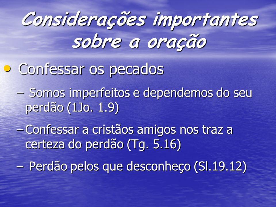 Considerações importantes sobre a oração Confessar os pecados Confessar os pecados – Somos imperfeitos e dependemos do seu perdão (1Jo. 1.9) –Confessa