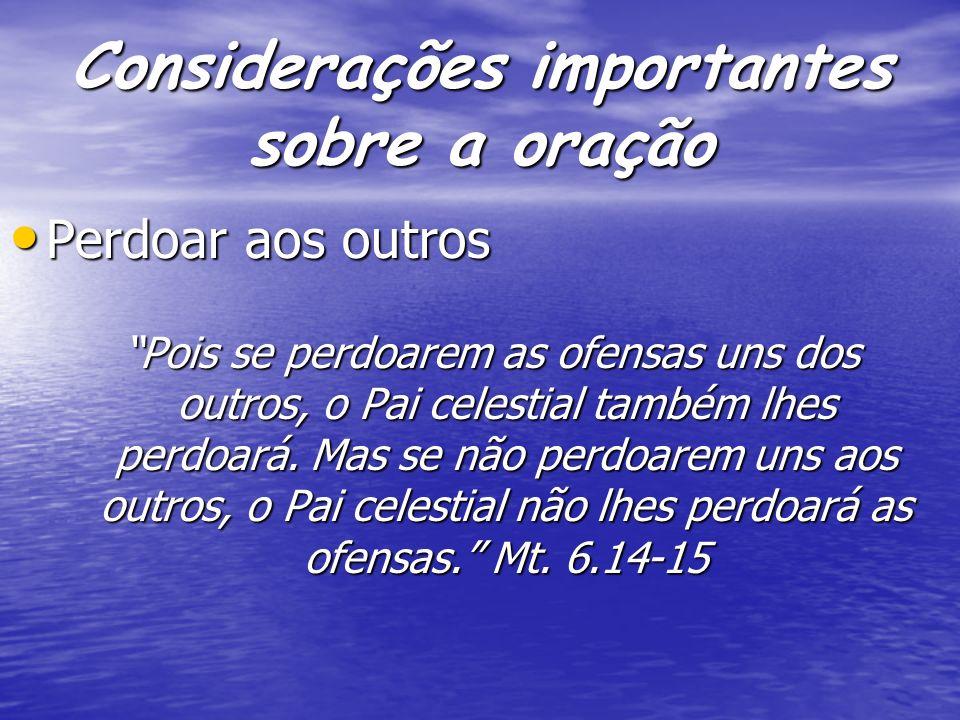 Considerações importantes sobre a oração Perdoar aos outros Perdoar aos outros Pois se perdoarem as ofensas uns dos outros, o Pai celestial também lhe