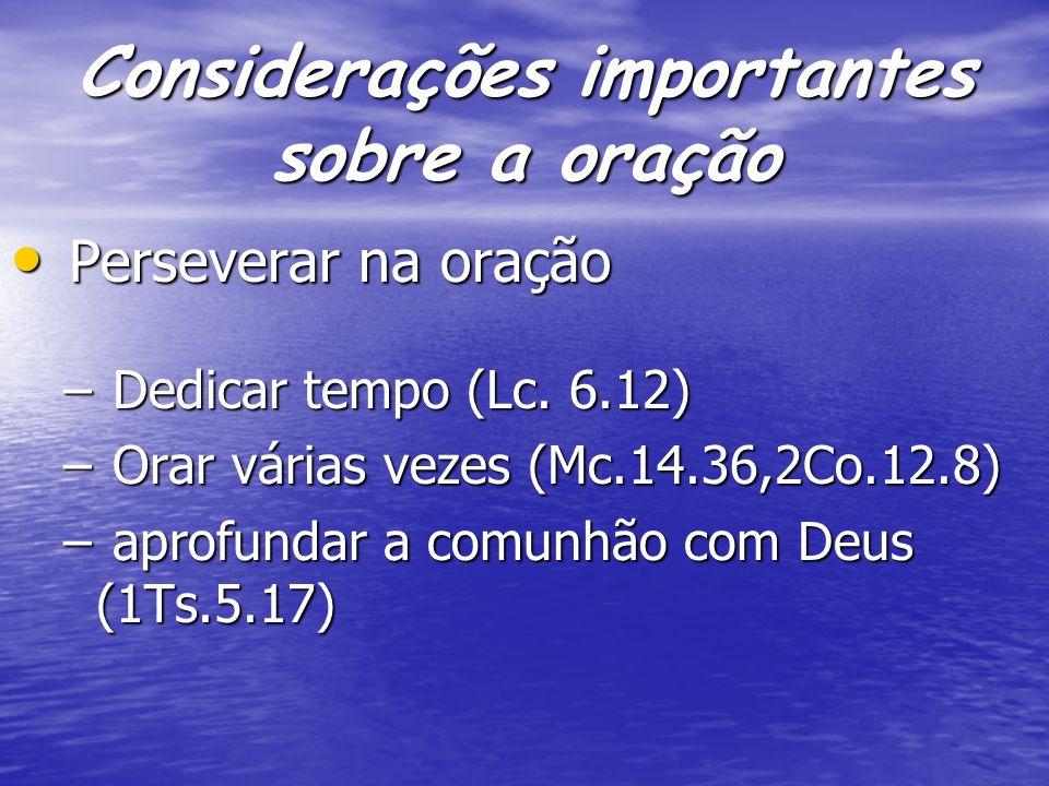 Considerações importantes sobre a oração Perseverar na oração Perseverar na oração – Dedicar tempo (Lc. 6.12) – Orar várias vezes (Mc.14.36,2Co.12.8)