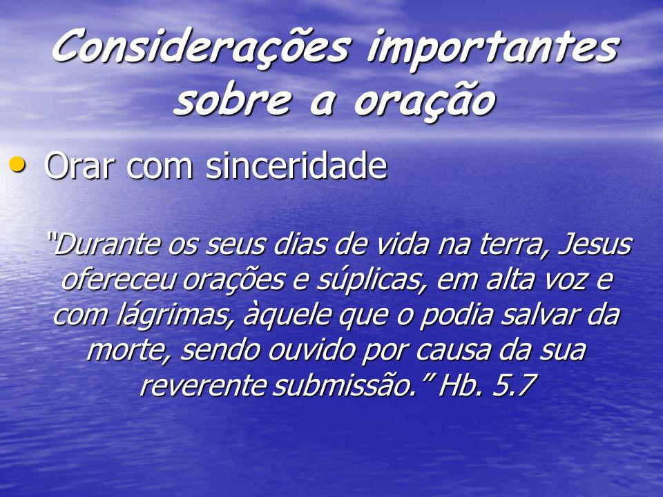 Considerações importantes sobre a oração Orar com sinceridade Orar com sinceridade Durante os seus dias de vida na terra, Jesus ofereceu orações e súp