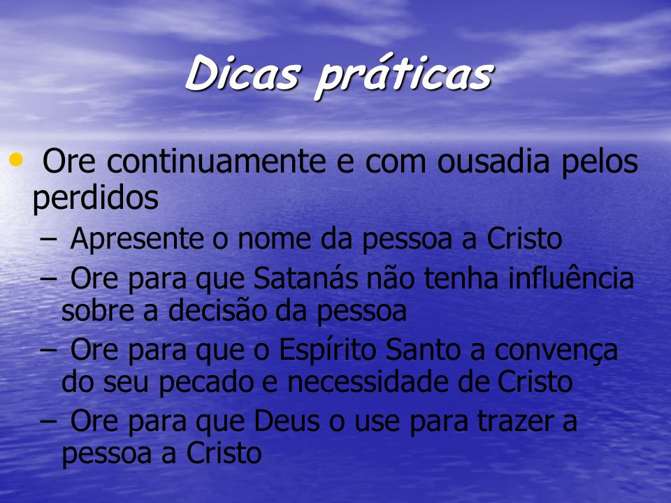 Dicas práticas Ore continuamente e com ousadia pelos perdidos – – Apresente o nome da pessoa a Cristo – – Ore para que Satanás não tenha influência so