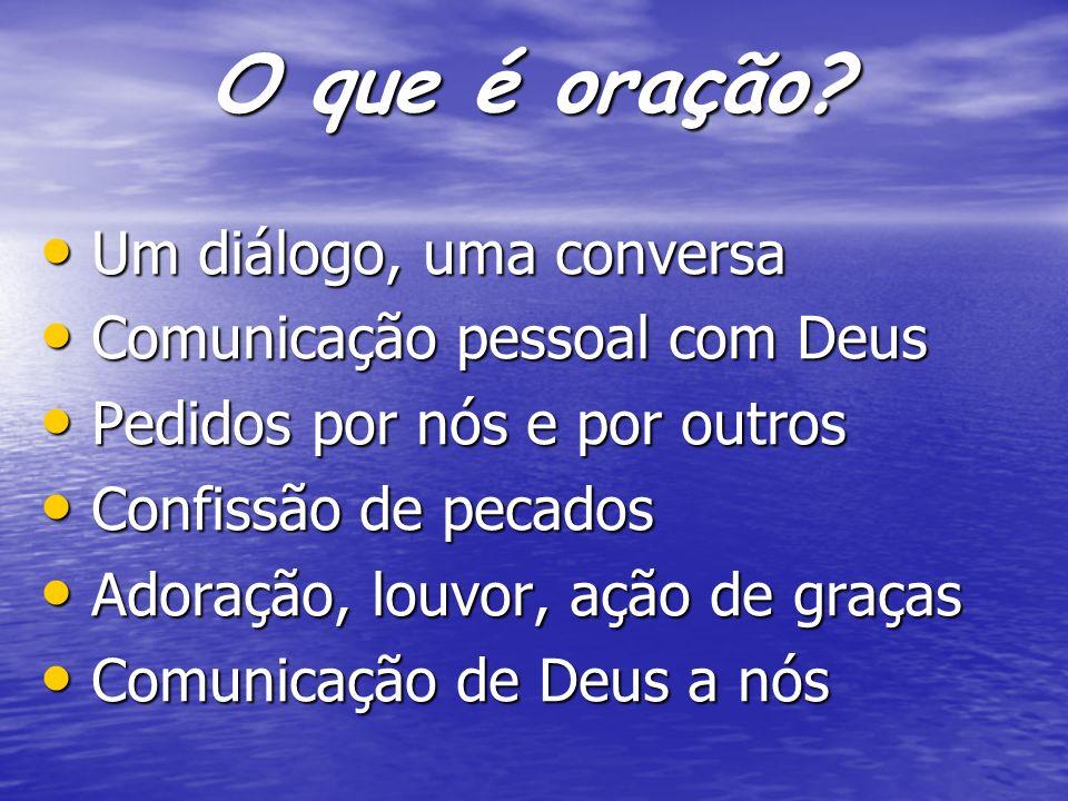 O que é oração? Um diálogo, uma conversa Um diálogo, uma conversa Comunicação pessoal com Deus Comunicação pessoal com Deus Pedidos por nós e por outr