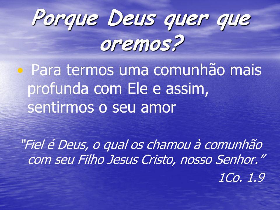 Porque Deus quer que oremos? Para termos uma comunhão mais profunda com Ele e assim, sentirmos o seu amor Fiel é Deus, o qual os chamou à comunhão com