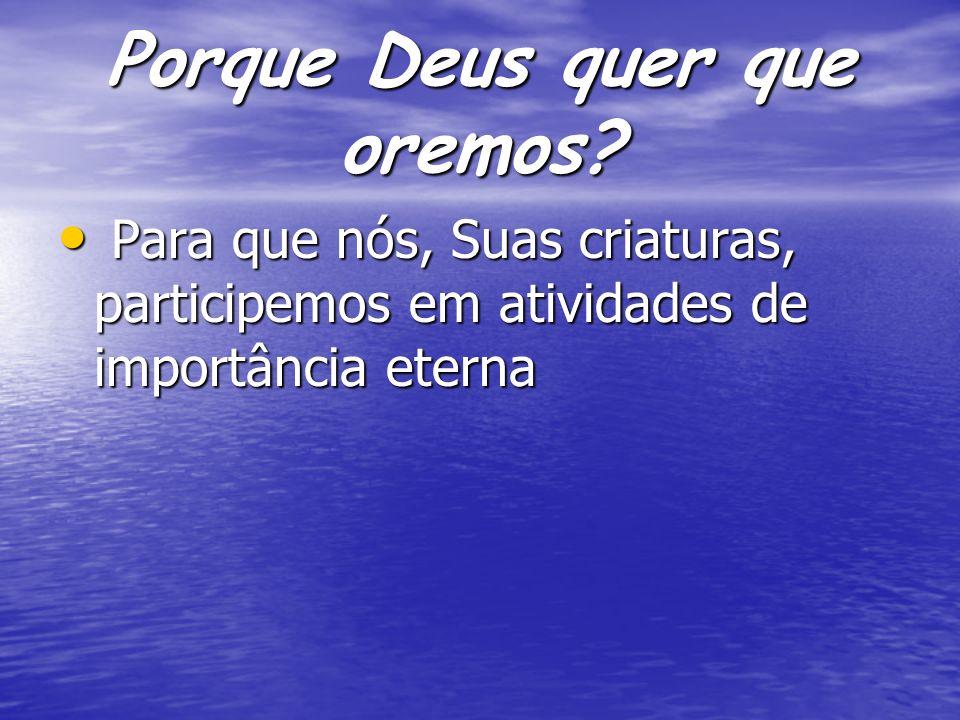Porque Deus quer que oremos? Para que nós, Suas criaturas, participemos em atividades de importância eterna Para que nós, Suas criaturas, participemos