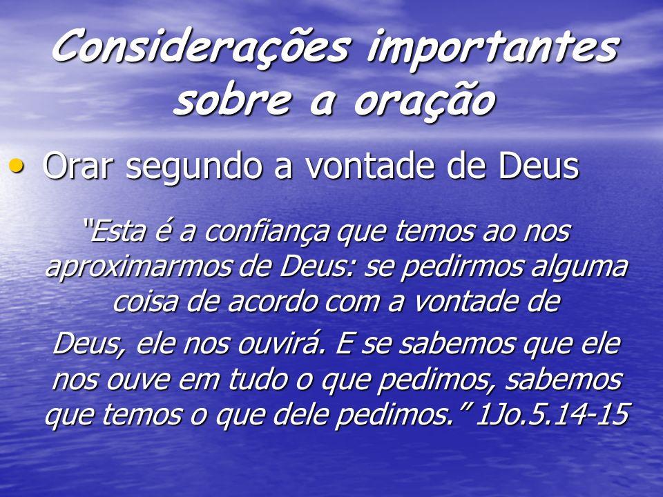 Considerações importantes sobre a oração Orar segundo a vontade de Deus Orar segundo a vontade de Deus Esta é a confiança que temos ao nos aproximarmo
