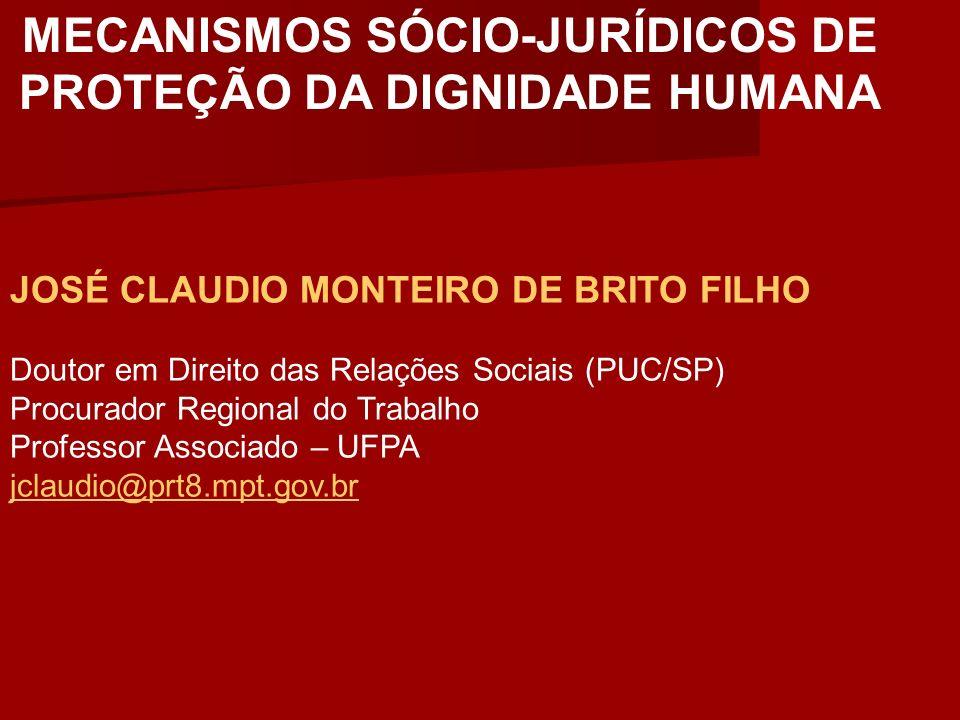 MECANISMOS SÓCIO-JURÍDICOS DE PROTEÇÃO DA DIGNIDADE HUMANA JOSÉ CLAUDIO MONTEIRO DE BRITO FILHO Doutor em Direito das Relações Sociais (PUC/SP) Procur