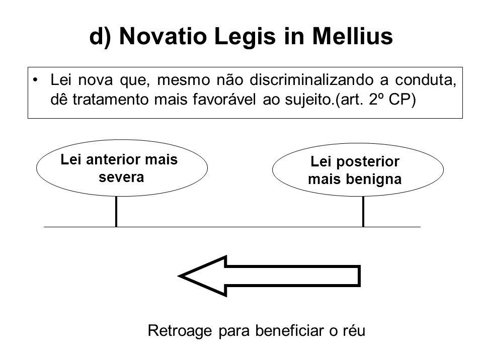 d) Novatio Legis in Mellius Lei nova que, mesmo não discriminalizando a conduta, dê tratamento mais favorável ao sujeito.(art. 2º CP) Lei anterior mai