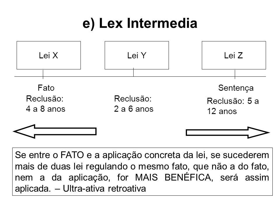 e) Lex Intermedia Lei XLei YLei Z FatoSentença Reclusão: 4 a 8 anos Reclusão: 2 a 6 anos Reclusão: 5 a 12 anos Se entre o FATO e a aplicação concreta