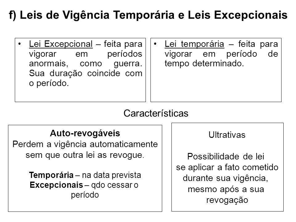 f) Leis de Vigência Temporária e Leis Excepcionais Lei Excepcional – feita para vigorar em períodos anormais, como guerra. Sua duração coincide com o