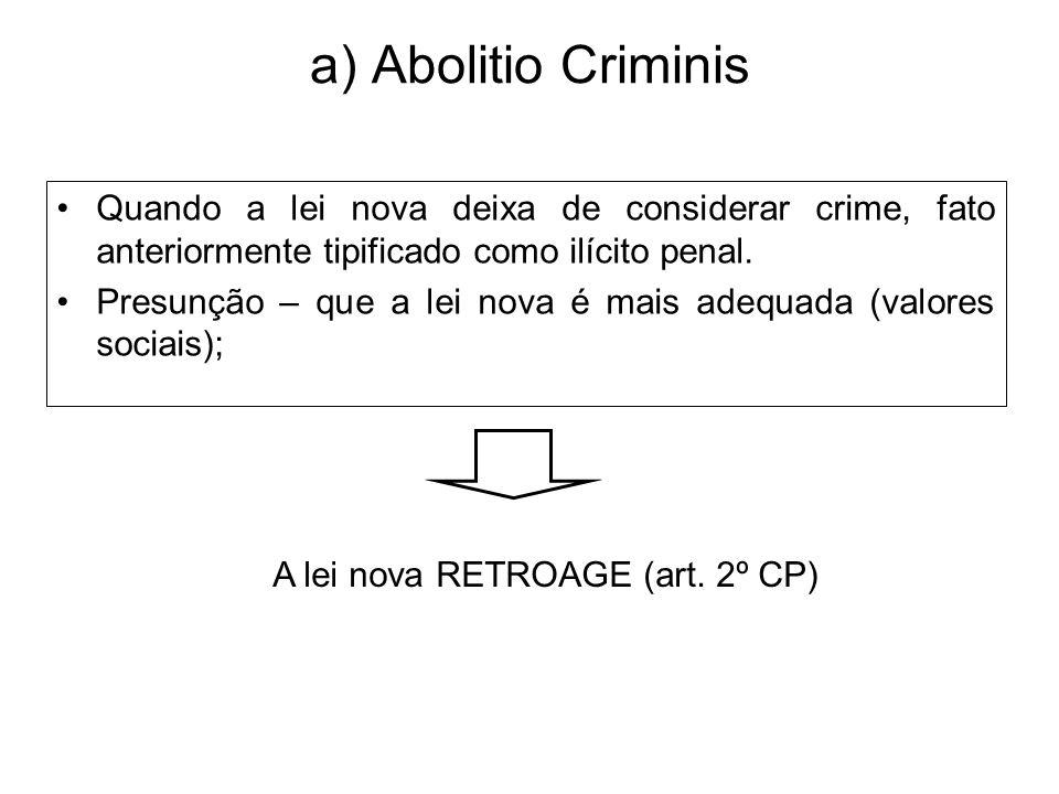 a) Abolitio Criminis Quando a lei nova deixa de considerar crime, fato anteriormente tipificado como ilícito penal. Presunção – que a lei nova é mais