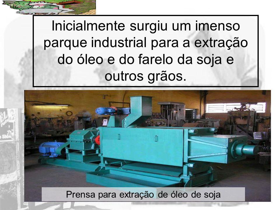 Prof. Wilton Oliveira Inicialmente surgiu um imenso parque industrial para a extração do óleo e do farelo da soja e outros grãos. Prensa para extração