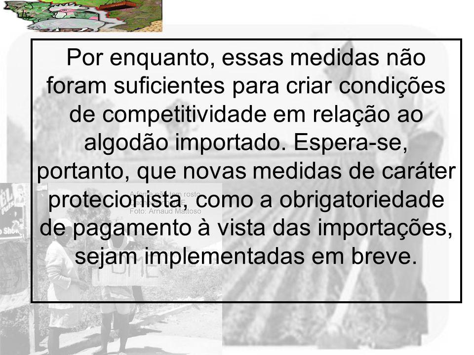 Prof. Wilton Oliveira Por enquanto, essas medidas não foram suficientes para criar condições de competitividade em relação ao algodão importado. Esper