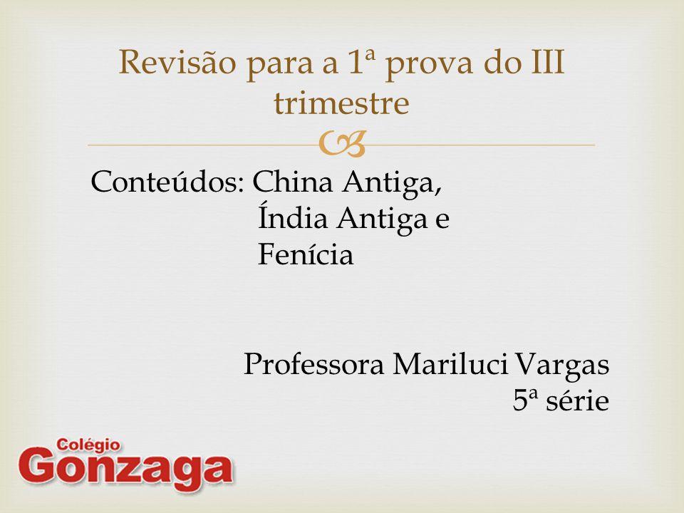 Revisão para a 1ª prova do III trimestre Conteúdos: China Antiga, Índia Antiga e Fenícia Professora Mariluci Vargas 5ª série