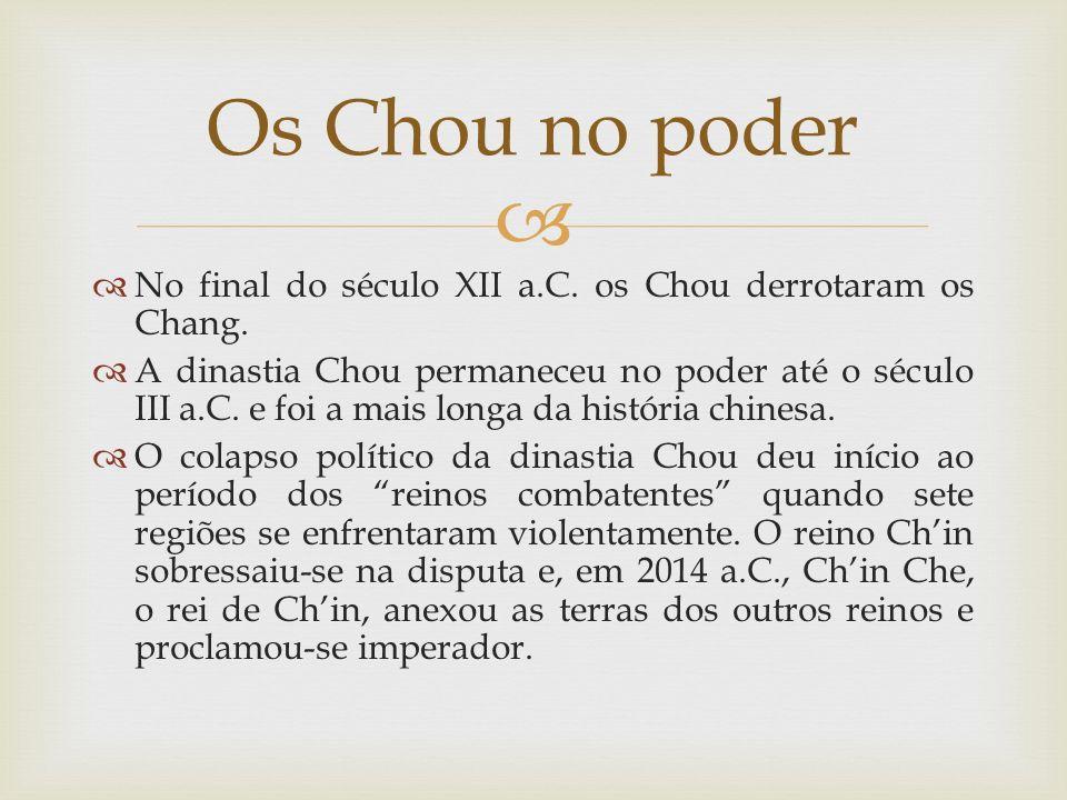 No final do século XII a.C. os Chou derrotaram os Chang. A dinastia Chou permaneceu no poder até o século III a.C. e foi a mais longa da história chin