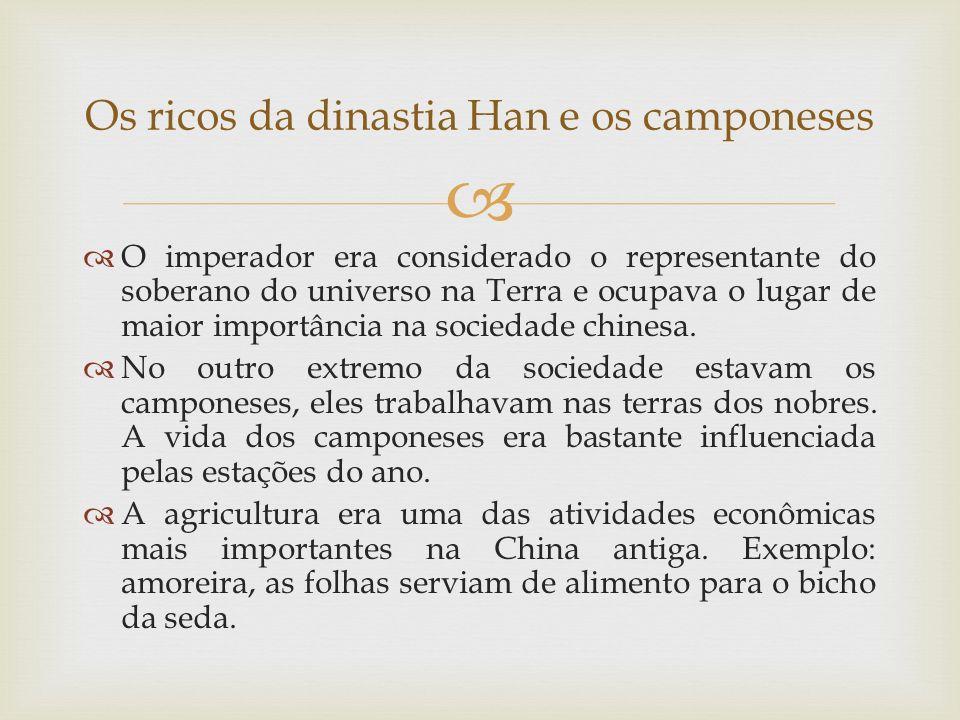 Os ricos da dinastia Han e os camponeses O imperador era considerado o representante do soberano do universo na Terra e ocupava o lugar de maior impor