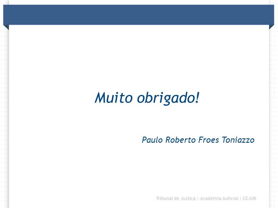 DIRETORIA Tribunal de Justiça | Academia Judicial | CEJUR Muito obrigado! Paulo Roberto Froes Toniazzo