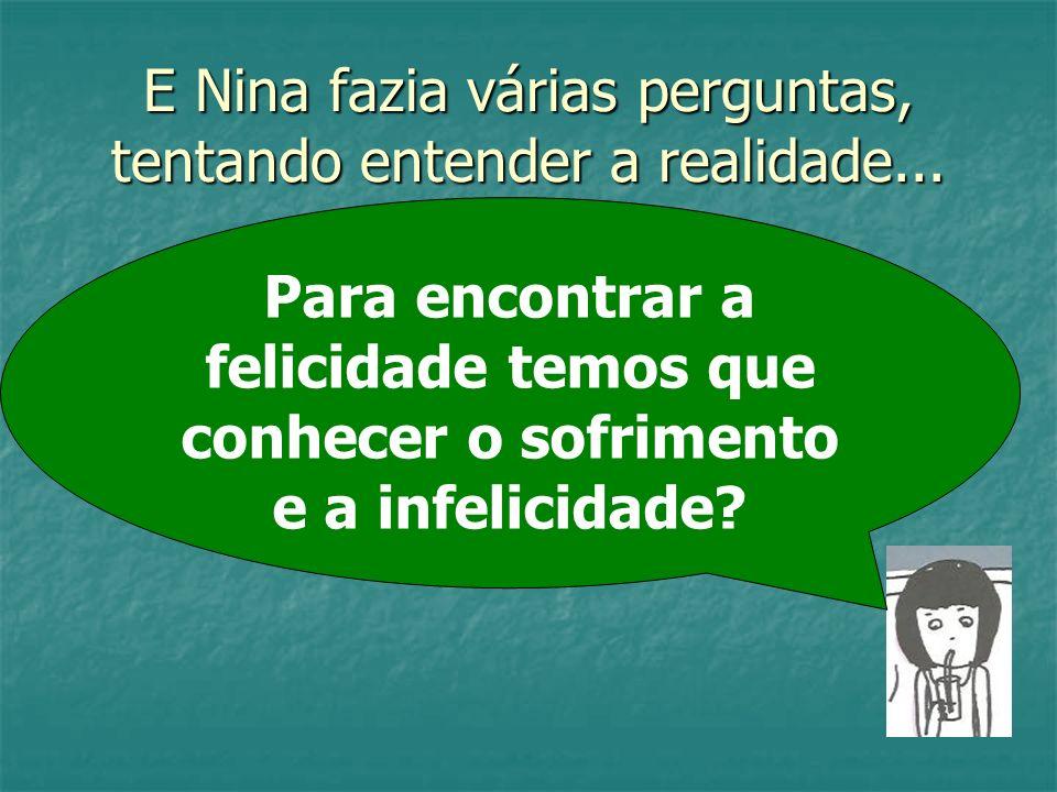 E Nina fazia várias perguntas, tentando entender a realidade... Para encontrar a felicidade temos que conhecer o sofrimento e a infelicidade?