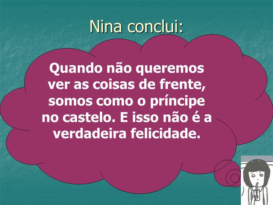 Nina conclui: Quando não queremos ver as coisas de frente, somos como o príncipe no castelo. E isso não é a verdadeira felicidade.
