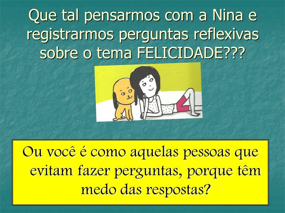 Que tal pensarmos com a Nina e registrarmos perguntas reflexivas sobre o tema FELICIDADE??? Ou você é como aquelas pessoas que evitam fazer perguntas,