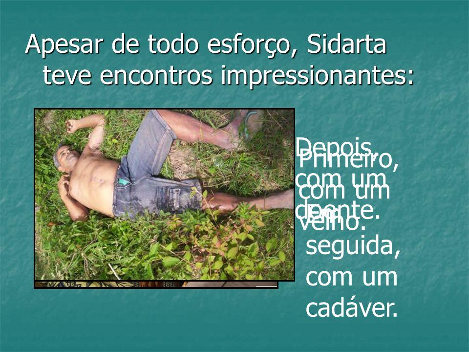 Apesar de todo esforço, Sidarta teve encontros impressionantes: Primeiro, com um velho. Depois, com um doente. Em seguida, com um cadáver.