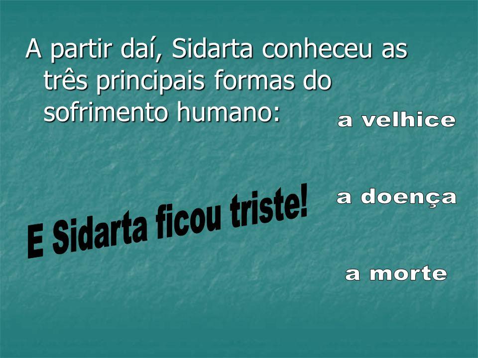 A partir daí, Sidarta conheceu as três principais formas do sofrimento humano: