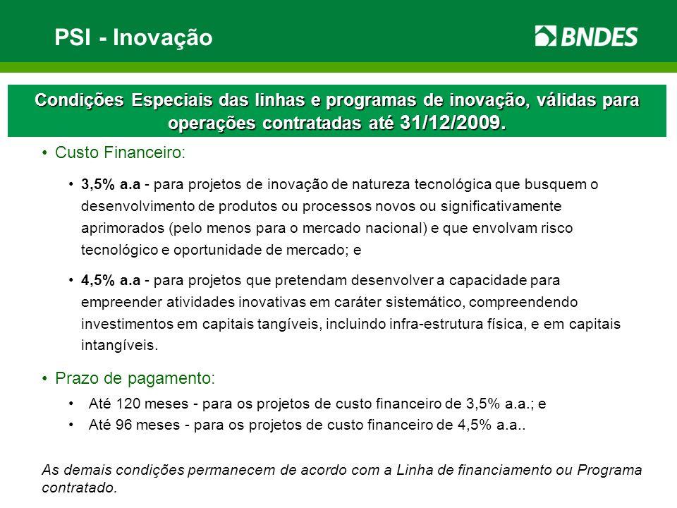 PSI - Inovação Condições Especiais das linhas e programas de inovação, válidas para operações contratadas até 31/12/2009. Custo Financeiro: 3,5% a.a -