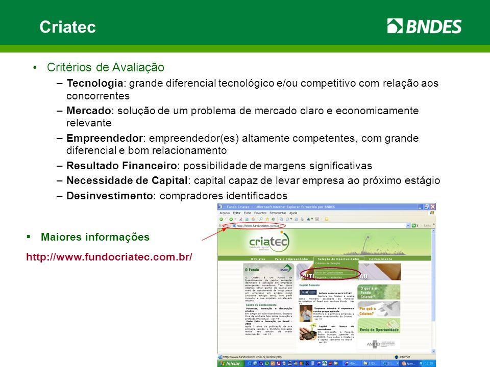 Criatec Maiores informações http://www.fundocriatec.com.br/ Critérios de Avaliação –Tecnologia: grande diferencial tecnológico e/ou competitivo com re