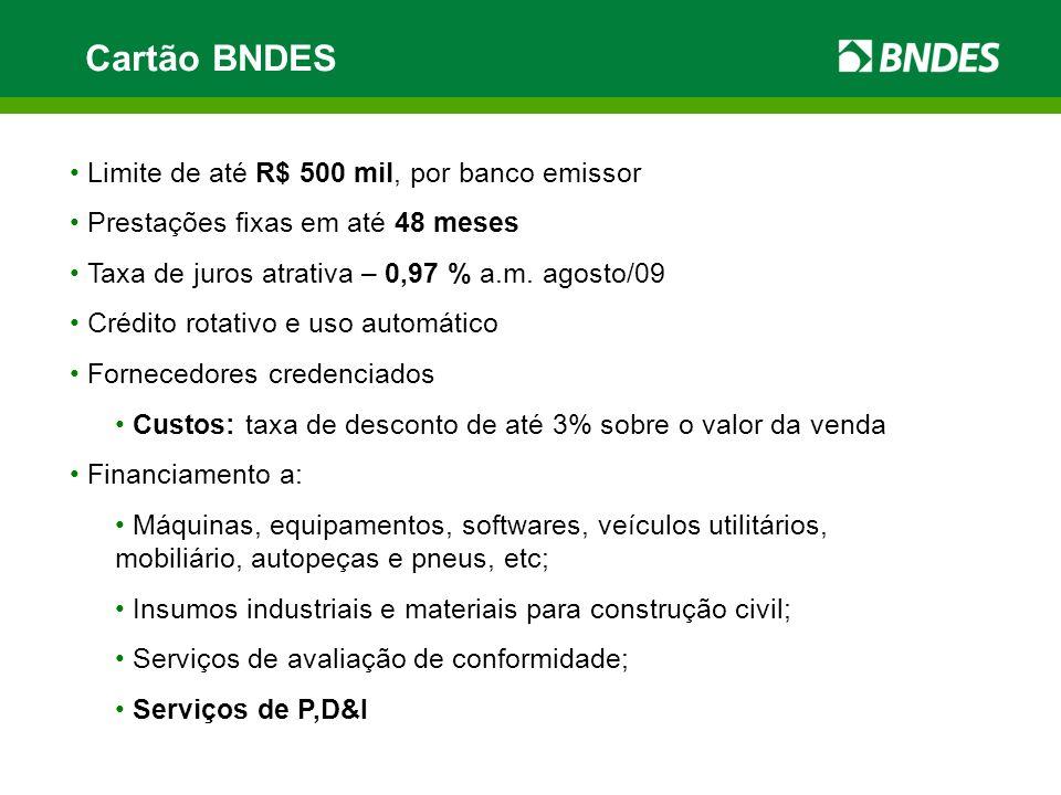 Cartão BNDES Limite de até R$ 500 mil, por banco emissor Prestações fixas em até 48 meses Taxa de juros atrativa – 0,97 % a.m. agosto/09 Crédito rotat