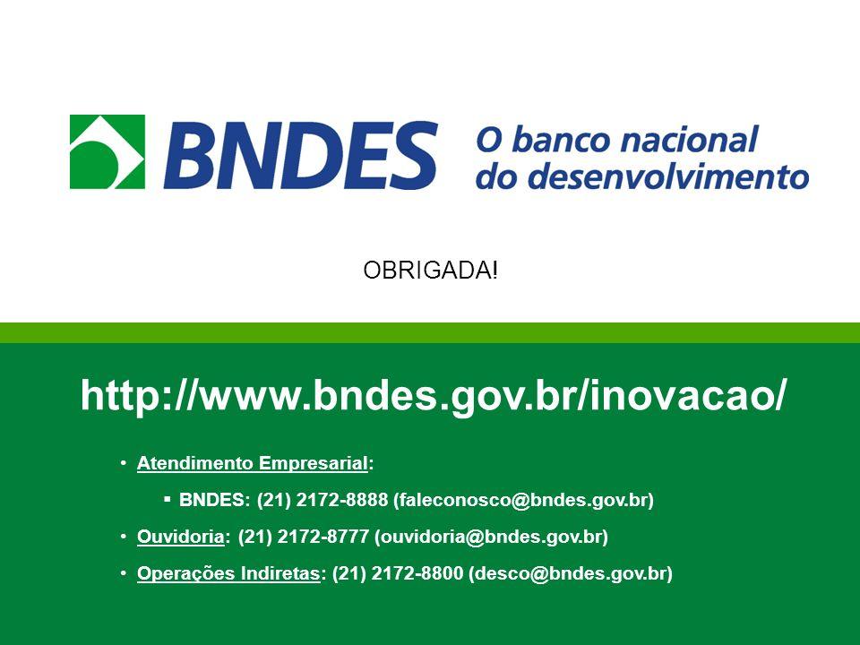 OBRIGADA! http://www.bndes.gov.br/inovacao/ Atendimento Empresarial: BNDES: (21) 2172-8888 (faleconosco@bndes.gov.br) Ouvidoria: (21) 2172-8777 (ouvid
