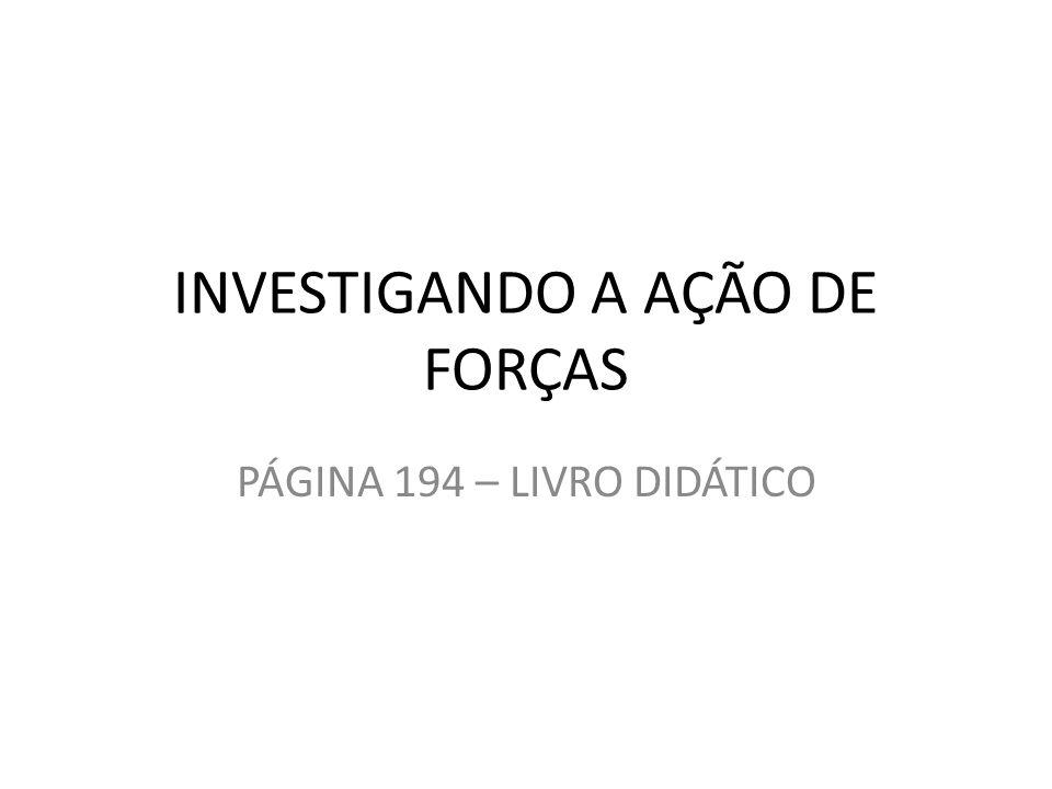INVESTIGANDO A AÇÃO DE FORÇAS PÁGINA 194 – LIVRO DIDÁTICO