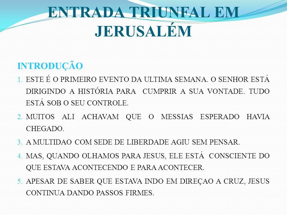 ENTRADA TRIUNFAL EM JERUSALÉM INTRODUÇÃO 1.ESTE É O PRIMEIRO EVENTO DA ULTIMA SEMANA.