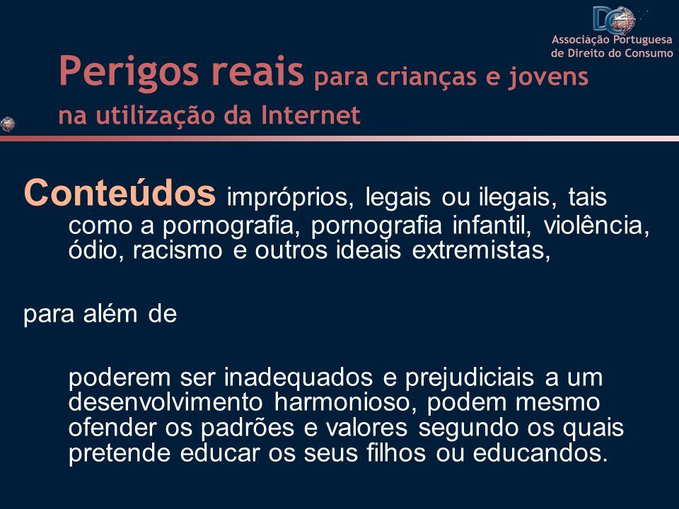 Perigos reais para crianças e jovens na utilização da Internet Conteúdos impróprios, legais ou ilegais, tais como a pornografia, pornografia infantil,