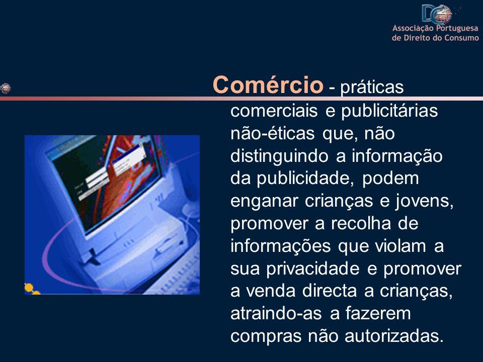 Comércio - práticas comerciais e publicitárias não-éticas que, não distinguindo a informação da publicidade, podem enganar crianças e jovens, promover