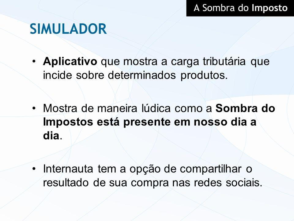 SIMULADOR Aplicativo que mostra a carga tributária que incide sobre determinados produtos. Mostra de maneira lúdica como a Sombra do Impostos está pre