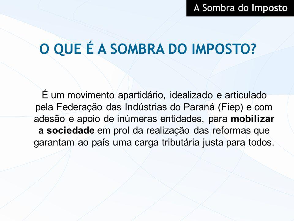 O QUE É A SOMBRA DO IMPOSTO? É um movimento apartidário, idealizado e articulado pela Federação das Indústrias do Paraná (Fiep) e com adesão e apoio d