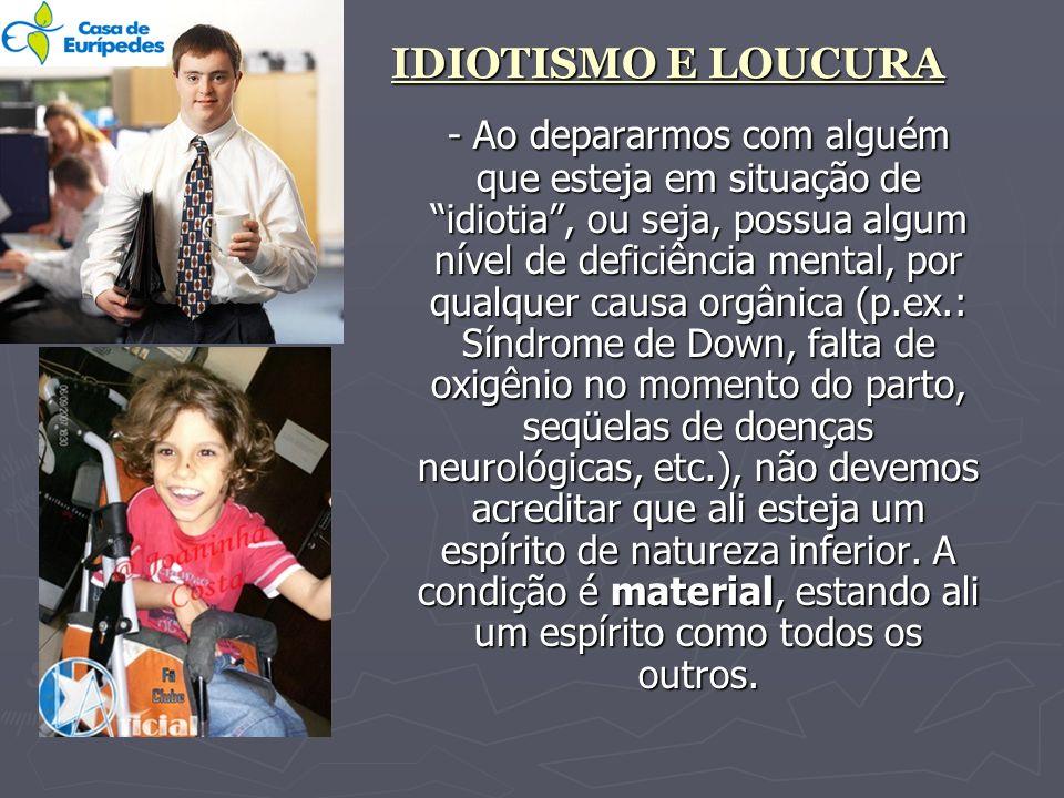 IDIOTISMO E LOUCURA - Ao depararmos com alguém que esteja em situação de idiotia, ou seja, possua algum nível de deficiência mental, por qualquer caus