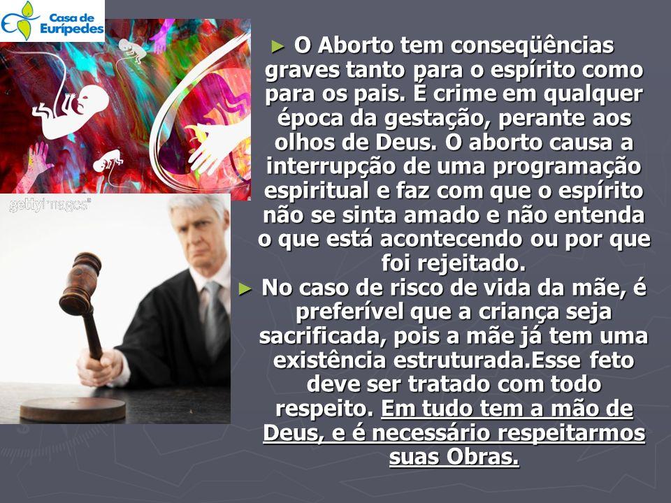 O Aborto tem conseqüências graves tanto para o espírito como para os pais. É crime em qualquer época da gestação, perante aos olhos de Deus. O aborto