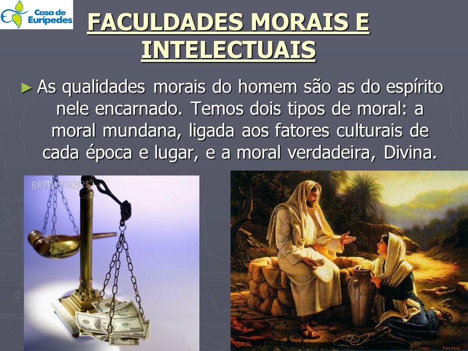 FACULDADES MORAIS E INTELECTUAIS As qualidades morais do homem são as do espírito nele encarnado. Temos dois tipos de moral: a moral mundana, ligada a