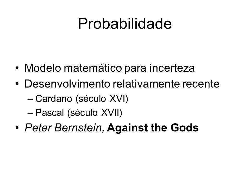 Probabilidade Modelo matemático para incerteza Desenvolvimento relativamente recente –Cardano (século XVI) –Pascal (século XVII) Peter Bernstein, Agai