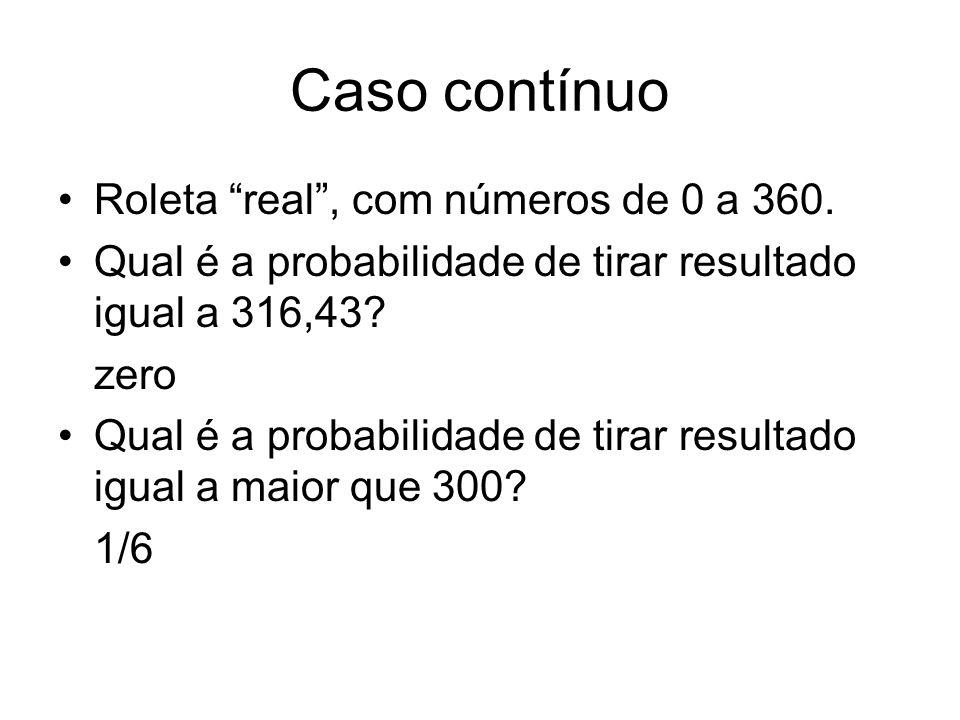 Caso contínuo Roleta real, com números de 0 a 360. Qual é a probabilidade de tirar resultado igual a 316,43? zero Qual é a probabilidade de tirar resu